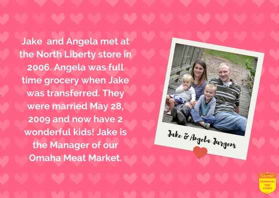 Jake and Angela Jurgens. Jake  and Angela met at the North Liberty store in 2006. Angela was full time grocery when Jake was transferred. They were married May 28, 2009 and now have 2 wonderful kids! Jake is the Manager of our Omaha Meat Market.