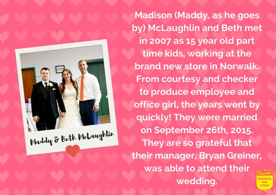 Maddy and Beth Mclaughlin. Madison (Maddy, as he goes by) McLaughlin and Beth met in 2007 as 15 year old part time kids, working at the brand new store in Norwalk. From courtesy and checker to produce employee and office girl, the years went by quickly! They were married on September 26th, 2015. They are so grateful that their manager, Bryan Greiner, was able to attend their wedding.