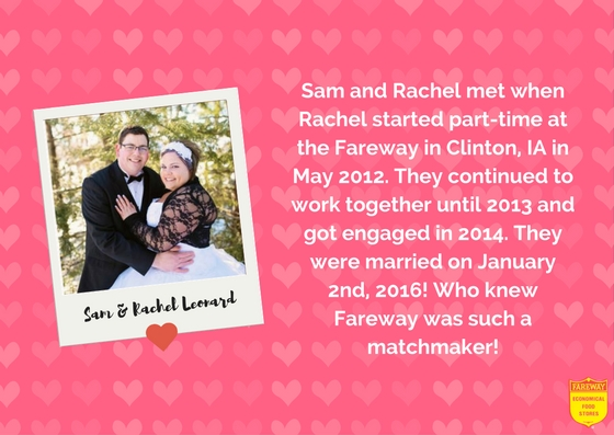 Sam and Rachel Leonard. Sam and Rachel met when Rachel started part-time at the Fareway in Clinton, IA in May 2012. They continued to work together until 2013 and got engaged in 2014. They were married on January 2nd, 2016! Who knew Fareway was such a matchmaker!